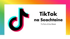 TikTok na seachtaine / TikTok of the week